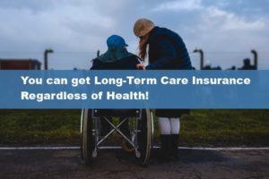 You can get Long-Term Care Insurance Regardless of Health!