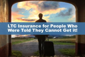 LTC Insurance for People Who Were Told They Cannot Get it
