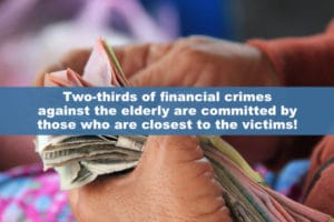 Two-thirds of financial crimes against the elderly are committed by those who are closest to the victims!