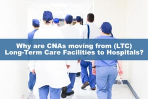 Why are CNAs moving from (LTC) Long-Term Care Facilities to Hospitals?