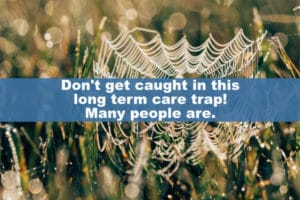 Don't get caught in this long term care trap! Many people are.