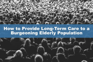 How to Provide Long-Term Care to a Burgeoning Elderly Population