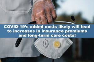 COVID-19's added costs likely will lead to increases in insurance premiums and long-term care costs!