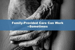 Family-Provided Care Can Work--Sometimes